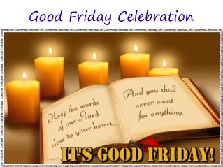 a good friday celebration essay Good friday is devoted to fasting and prayer, as a way of following the example of jesus, who stressed the role of prayer in the struggle to conquer evil the service consists of prayers and readings from the bible.