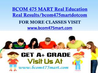 BCOM 475 MART Real Education Real Results/bcom475martdotcom