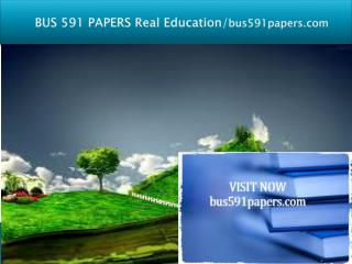 BUS 591 PAPERS Real Education/bus591papers.com