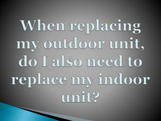 When replacing my outdoor unit, do I also need to replace my
