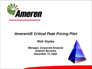 AmerenUE Critical Peak Pricing Pilot  Rick Voytas  Manager, Corporate Analysis Ameren Services December 15, 2006