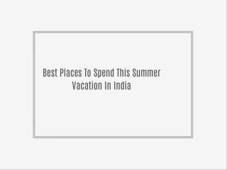 Best Places To Spend This Summer Vacation In India