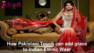 How Pakistani Touch can add grace to Indian Ethnic Wear