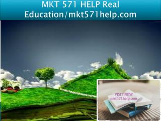MKT 571 HELP Real Education/mkt571help.com
