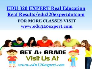 EDU 320 EXPERT Real Education Real Results/edu320expertdotcom