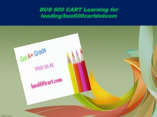 BUS 600 CART Learning for leading/bus600cartdotcom
