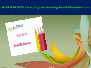BUS 630 EDU Learning for leading/bus630edudotcom
