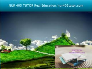 NUR 405 TUTOR Real Education/nur405tutor.com