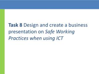 Task 8 Design and create a business presentation on Safe Working Practices when using ICT