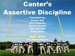 Canter s Assertive Discipline Presented by: Lauren Hall Chris Ricketts Lauren Shadoff Tara Smicklo Emily Stein  EDUC 416