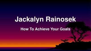 Jackalyn Rainosek PHD - How To Achieve Your Goals