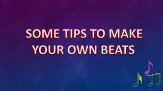 SOME TIPS TO MAKE YOUR OWN BEATS