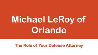 Michael LeRoy of Orlando - The Role of Your Defense Attorney
