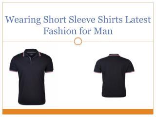Wearing Short Sleeve Shirts Latest Fashion for Man