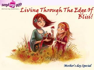 Mother Day Gifts - Living Through The Edge Of Bliss!