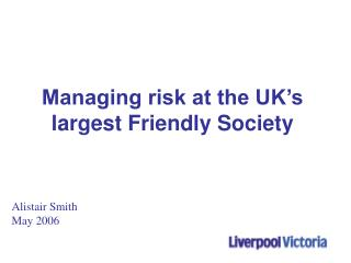 Managing risk at the UK s largest Friendly Society