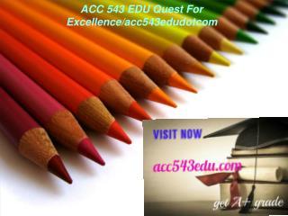 ACC 543 EDU Quest For Excellence/acc543edudotcom