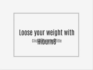 Loose your weight with Hiburn8