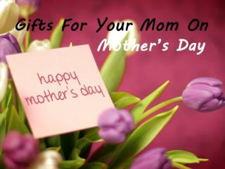 Gifts For Your Mom On Mother's Day