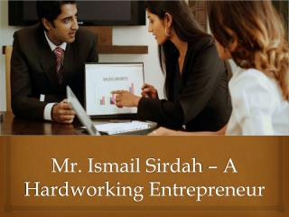 Mr. Ismail Sirdah – A Hardworking Entrepreneur