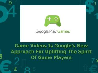 Game Videos Is Google's New Approach For Uplifting The Spirit Of Game Players