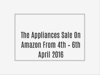 The Appliances Sale On Amazon From 4th – 6th April 2016