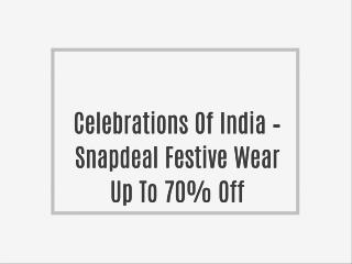 Celebrations Of India � Snapdeal Festive Wear Up To 70% Off