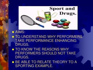 AIMS: TO UNDERSTAND WHY PERFORMERS TAKE PERFORMANCE ENHANCING DRUGS. TO KNOW THE REASONS WHY PERFORMERS SHOULD NOT TAKE