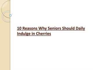 10 Reasons Why Seniors Should Daily Indulge in Cherries