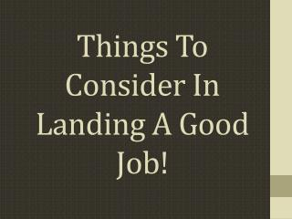 Things To Consider In Landing A Good Job!