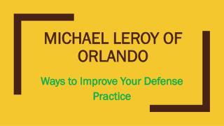 Michael LeRoy of Orlando - Ways to Improve Your Defense Practice
