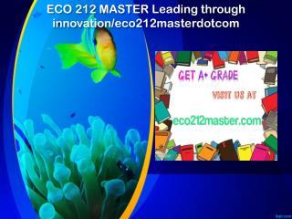 ECO 212 MASTER Leading through innovation/eco212masterdotcom
