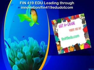FIN 419 EDU Leading through innovation/fin419edudotcom