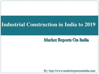 Industrial Construction in India to 2019
