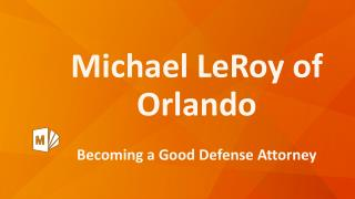 Michael LeRoy of Orlando - Becoming a Good Defense Attorney