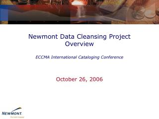 Newmont Data Cleansing Project Overview  ECCMA International Cataloging Conference