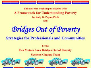 This half-day workshop is adapted from  A Framework for Understanding Poverty  by Ruby K. Payne, Ph.D.  and