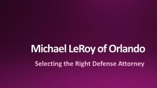 Michael LeRoy of Orlando - Selecting the Right Defense Attorney
