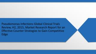 Pseudomonas Infections Global Clinical Trials Review, H2, 2015, Market Research Report for an Effective Counter Strategi