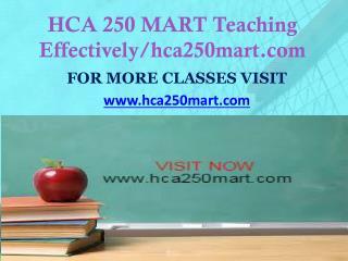 HCA 250 MART Teaching Effectively/hca250mart.com