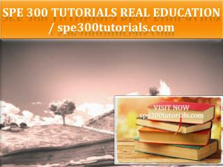 SPE 300 TUTORIALS Real Education / spe300tutorials.com