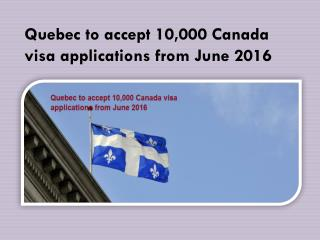 Quebec to accept 10,000 Canada visa applications from June 2016