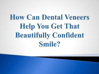 How Can Dental Veneers Help You Get That Beautifully Confident Smile?