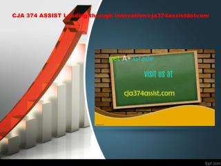 CJA 374 ASSIST Leading through innovation/cja374assistdotcom