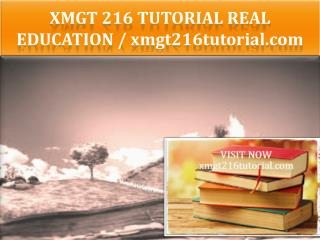 XMGT 216 TUTORIAL Real Education / xmgt216tutorial.com