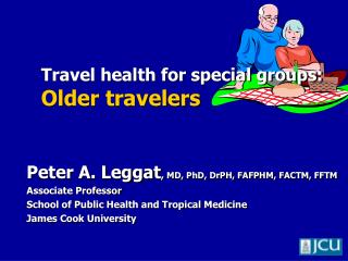 Peter A. Leggat, MD, PhD, DrPH, FAFPHM, FACTM, FFTM Associate Professor School of Public Health and Tropical Medicine Ja