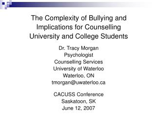 The Complexity of Bullying and  Implications for Counselling  University and College Students   Dr. Tracy Morgan Psychol