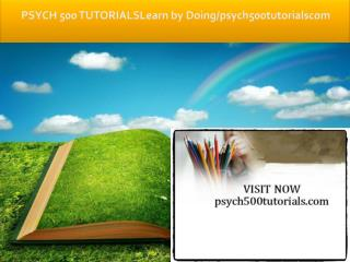 PSYCH 500 TUTORIALS Learn by Doing/psych500tutorials.com
