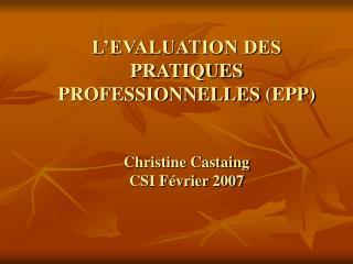 L EVALUATION DES PRATIQUES PROFESSIONNELLES EPP   Christine Castaing CSI F vrier 2007