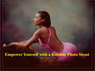 Empower Yourself with a Boudoir Photo Shoot